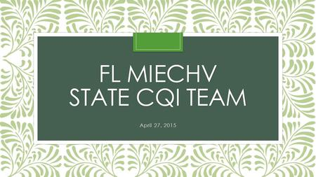 FL MIECHV STATE CQI TEAM April 27, 2015. Today's Agenda Attendance/Welcome new team members Review of a Breakthrough Series (BTS) Learning Collaborative.