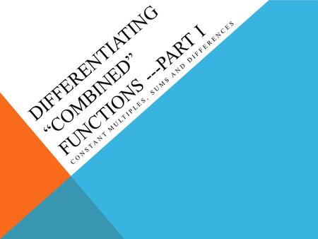 "DIFFERENTIATING ""COMBINED"" FUNCTIONS ---PART I CONSTANT MULTIPLES, SUMS AND DIFFERENCES."