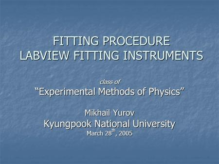 "FITTING PROCEDURE LABVIEW FITTING INSTRUMENTS class of ""Experimental Methods of Physics"" Mikhail Yurov Kyungpook National University March 28 th, 2005."