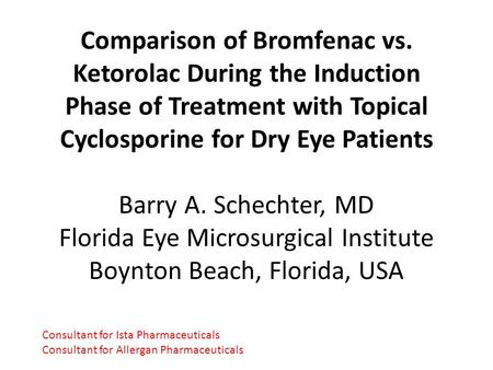 Comparison of Bromfenac vs. Ketorolac During the Induction Phase of Treatment with Topical Cyclosporine for Dry Eye Patients Barry A. Schechter, MD Florida.