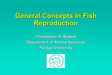 General Concepts in Fish Reproduction Christopher A. Bidwell Department of Animal Sciences Purdue University.
