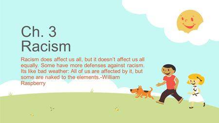 Ch. 3 Racism Racism does affect us all, but it doesn't affect us all equally. Some have more defenses against racism. Its like bad weather: All of us are.