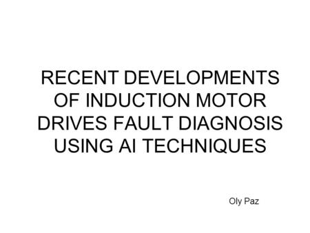 RECENT DEVELOPMENTS OF INDUCTION MOTOR DRIVES FAULT DIAGNOSIS USING AI TECHNIQUES 1 Oly Paz.
