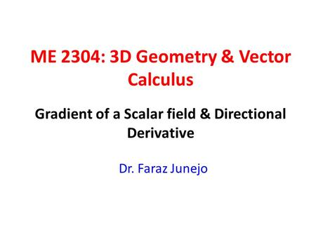 ME 2304: 3D Geometry & Vector Calculus Dr. Faraz Junejo Gradient of a Scalar field & Directional Derivative.