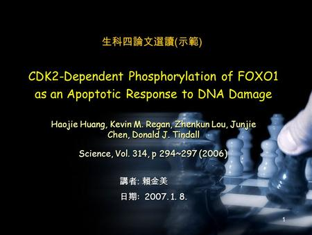 1 Science, Vol. 314, p 294~297 (2006) 講者 : 賴金美 日期 : 2007. 1. 8. CDK2-Dependent Phosphorylation of FOXO1 as an Apoptotic Response to DNA Damage Haojie Huang,