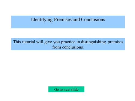 Identifying Premises and Conclusions This tutorial will give you practice in distinguishing premises from conclusions. Go to next slide.