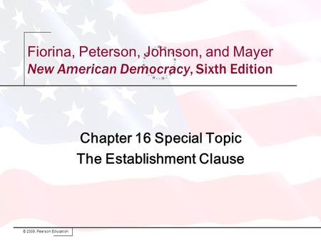 Fiorina, Peterson, Johnson, and Mayer New American Democracy, Sixth Edition Chapter 16 Special Topic The Establishment Clause © 2009, Pearson Education.