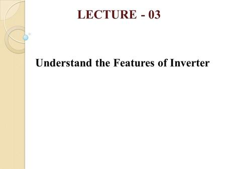 LECTURE - 03 Understand the Features of Inverter.