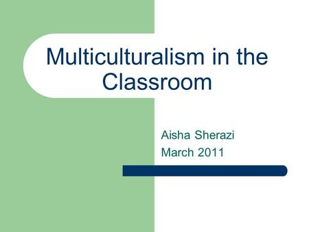 Multiculturalism in the Classroom Aisha Sherazi March 2011.