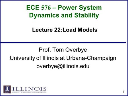 ECE 576 – Power System Dynamics and Stability Prof. Tom Overbye University of Illinois at Urbana-Champaign 1 Lecture 22:Load Models.