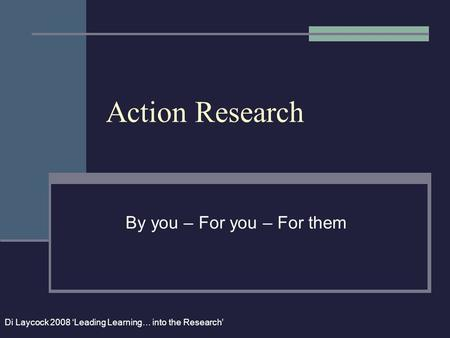 Action Research By you – For you – For them Di Laycock 2008 'Leading Learning… into the Research'