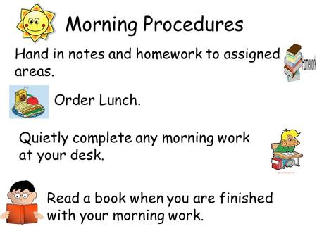 Morning Procedures Quietly complete any morning work at your desk. Read a book when you are finished with your morning work. Order Lunch. Hand in notes.