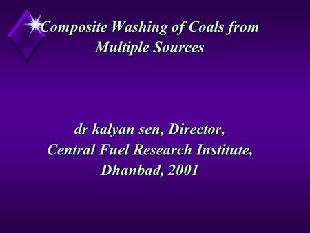 Composite Washing of Coals from Multiple Sources dr kalyan sen, Director, Central Fuel Research Institute, Dhanbad, 2001 Composite Washing of Coals from.