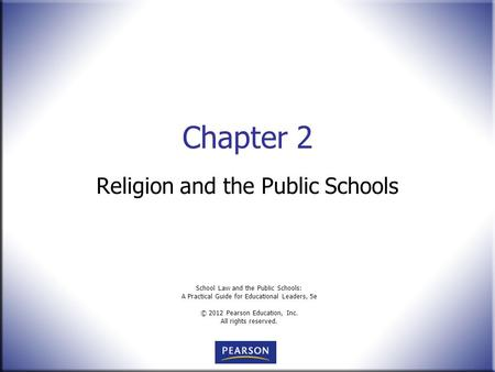 School Law and the Public Schools: A Practical Guide for Educational Leaders, 5e © 2012 Pearson Education, Inc. All rights reserved. Chapter 2 Religion.