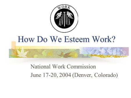 How Do We Esteem Work? National Work Commission June 17-20, 2004 (Denver, Colorado)