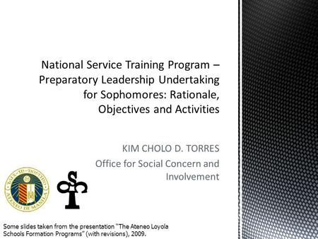 "KIM CHOLO D. TORRES Office for Social Concern and Involvement Some slides taken from the presentation ""The Ateneo Loyola Schools Formation Programs"" (with."