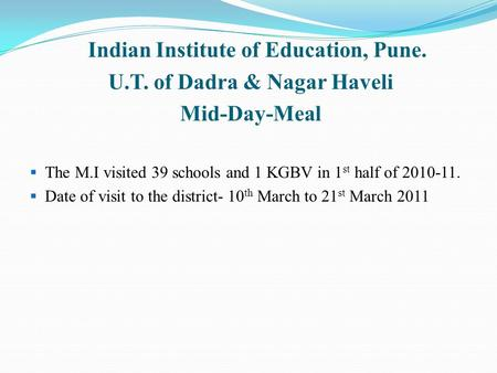 Indian Institute of Education, Pune. U.T. of Dadra & Nagar Haveli Mid-Day-Meal  The M.I visited 39 schools and 1 KGBV in 1 st half of 2010-11.  Date.