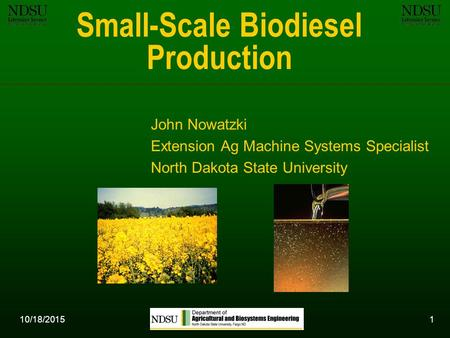 10/18/20151 Small-Scale Biodiesel Production John Nowatzki Extension Ag Machine Systems Specialist North Dakota State University.