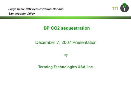 TTI Large Scale CO2 Sequestration Options San Joaquin Valley December 7, 2007 Presentation by Terralog Technologies USA, Inc. BP CO2 sequestration.