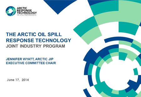 THE ARCTIC OIL SPILL RESPONSE TECHNOLOGY JOINT INDUSTRY PROGRAM JENNIFER WYATT, ARCTIC JIP EXECUTIVE COMMITTEE CHAIR June 17, 2014.