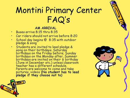 Montini Primary Center FAQ's AM ARRIVAL Buses arrive 8:15 thru 8:35 Car riders should not arrive before 8:20 School day 8:35 with outdoor pledge.