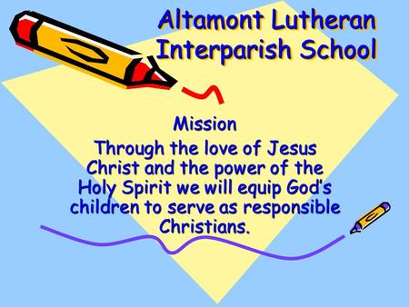 Altamont Lutheran Interparish School Mission Through the love of Jesus Christ and the power of the Holy Spirit we will equip God's children to serve as.