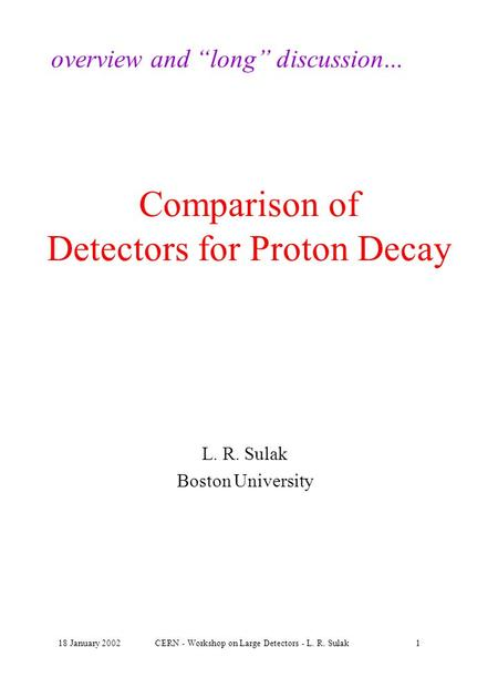 "18 January 2002CERN - Workshop on Large Detectors - L. R. Sulak1 Comparison of Detectors for Proton Decay L. R. Sulak Boston University overview and ""long"""
