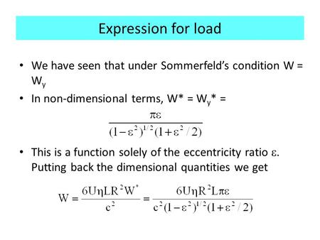 Expression for load We have seen that under Sommerfeld's condition W = W y In non-dimensional terms, W* = W y * = This is a function solely of the eccentricity.