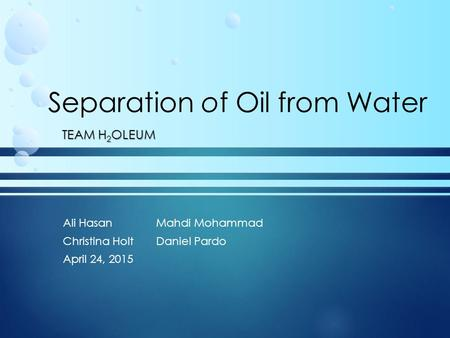 Separation of Oil from Water TEAM H 2 OLEUM Ali HasanMahdi Mohammad Christina HoltDaniel Pardo April 24, 2015.
