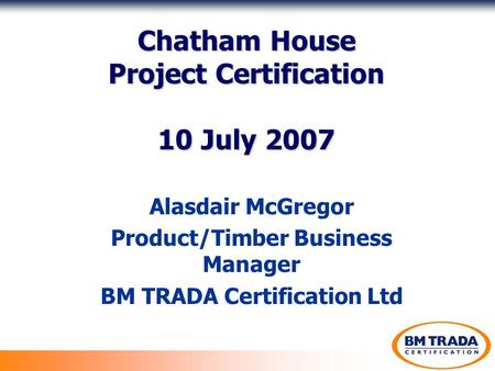 Chatham House Project Certification 10 July 2007 Alasdair McGregor Product/Timber Business Manager BM TRADA Certification Ltd.