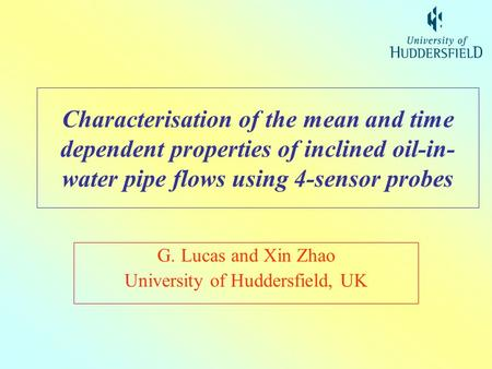 Characterisation of the mean and time dependent properties of inclined oil-in- water pipe flows using 4-sensor probes G. Lucas and Xin Zhao University.