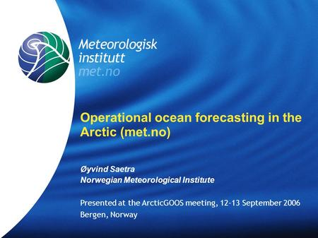 Meteorologisk Institutt met.no Operational ocean forecasting in the Arctic (met.no) Øyvind Saetra Norwegian Meteorological Institute Presented at the ArcticGOOS.