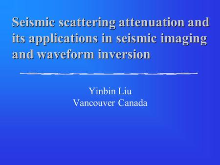 Seismic scattering attenuation and its applications in seismic imaging and waveform inversion Yinbin Liu Vancouver Canada.