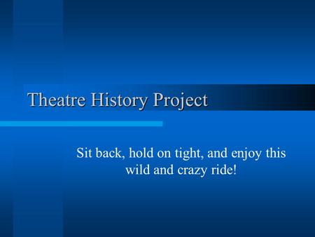 Theatre History Project Sit back, hold on tight, and enjoy this wild and crazy ride!