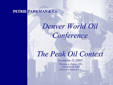 Denver World Oil Conference The Peak Oil Context PETRIE PARKMAN & Co. Thomas A. Petrie, CFA Chairman & CEO Petrie Parkman & Co. November 11, 2005.