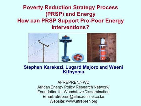 Poverty Reduction Strategy Process (PRSP) and Energy How can PRSP Support Pro-Poor Energy Interventions? Stephen Karekezi, Lugard Majoro and Waeni Kithyoma.