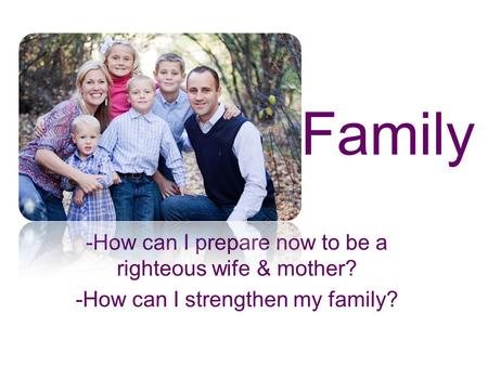 Family -How can I prepare now to be a righteous wife & mother?