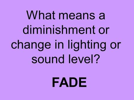 What means a diminishment or change in lighting or sound level? FADE.