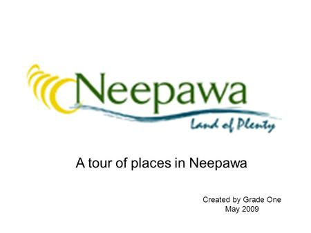 Created by Grade One May 2009 A tour of places in Neepawa.
