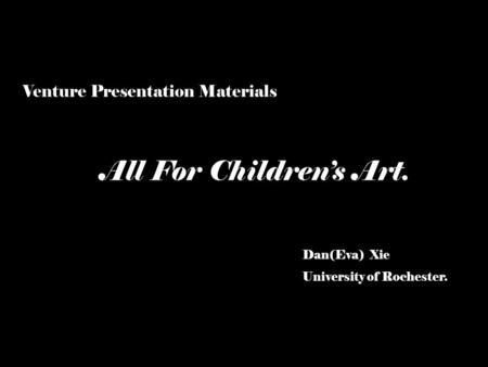 Dan(Eva) Xie University of Rochester. All For Children's Art. Venture Presentation Materials.