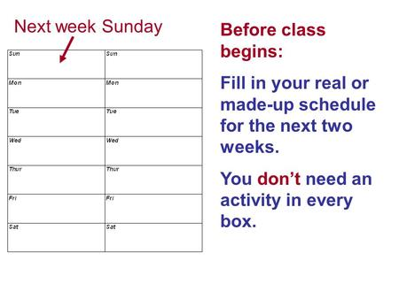 Before class begins: Fill in your real or made-up schedule for the next two weeks. You don't need an activity in every box. Next week Sunday.