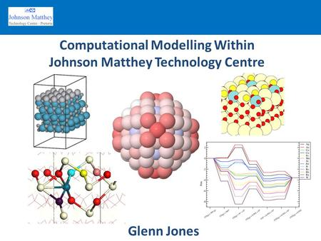 Computational Modelling Within Johnson Matthey Technology Centre Glenn Jones.