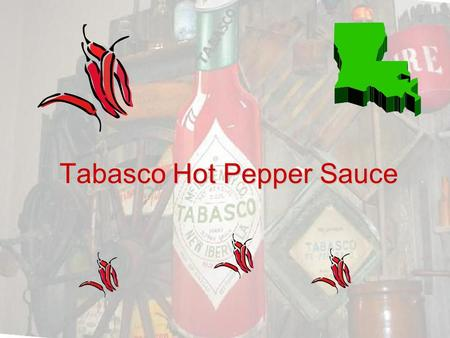 Tabasco Hot Pepper Sauce. Do you want to know about Tabasco. Tabasco is really hot. If you drink it out of a bottle you will scream and cry. It is really.
