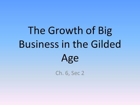 The Growth of Big Business in the Gilded Age Ch. 6, Sec 2.