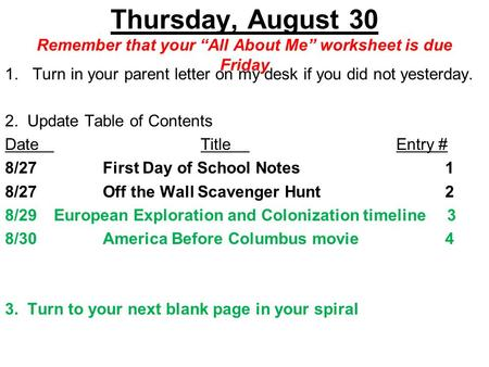 "Thursday, August 30 Remember that your ""All About Me"" worksheet is due Friday 1.Turn in your parent letter on my desk if you did not yesterday. 2. Update."