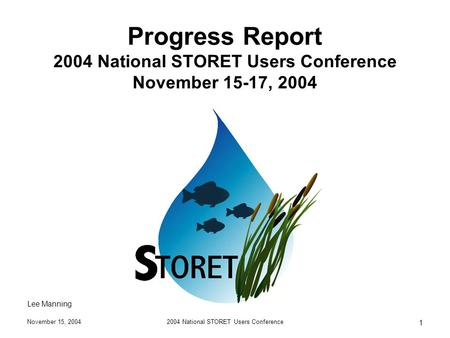 November 15, 20042004 National STORET Users Conference 1 Progress Report 2004 National STORET Users Conference November 15-17, 2004 Lee Manning.
