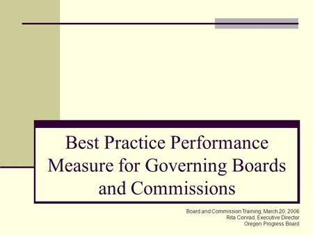 Best Practice Performance Measure for Governing Boards and Commissions Board and Commission Training, March 20, 2006 Rita Conrad, Executive Director Oregon.
