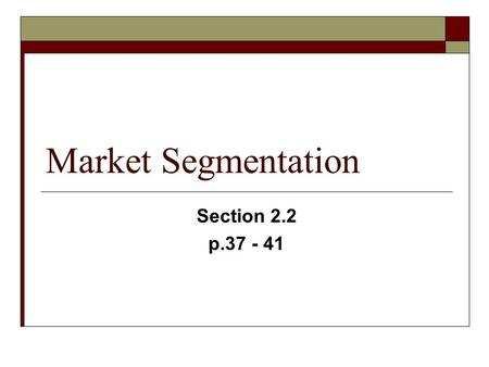 Market Segmentation Section 2.2 p.37 - 41. Market Segmentation  Market Segmentation is the process of identifying a target market by dividing the market.
