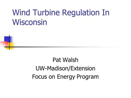 Wind Turbine Regulation In Wisconsin Pat Walsh UW-Madison/Extension Focus on Energy Program.