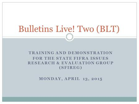 TRAINING AND DEMONSTRATION FOR THE STATE FIFRA ISSUES RESEARCH & EVALUATION GROUP (SFIREG) MONDAY, APRIL 13, 2015 Bulletins Live! Two (BLT)
